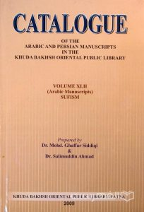 CATALOGUE, OF THE ARABIC AND PERSIAN MANUSCRIPTS IN THE KHUDA BAKHSH ORIENTAL PUBLIC LIBRARY, VOLUME XLII (Arabic Manuscripts) SUFISM, Prepared By Dr. Mohd. Ghaffar Siddiqi & Dr. Salimuddin Ahmad, 2009, چاپ هند, (MZ2119)