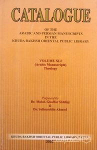 CATALOGUE OF THE ARABIC AND PERSIAN MANSUSCRIPTS IN THE KHUDA BAKHSH ORIENTAL PUBLIC LIBRARY, VOLUME XLI (Arabic Manuscripts) Theology, Prepared by Dr. Mohd. Ghaffar Siddiqi & Dr. Salimuddin Ahmad, چاپ هند, (MZ3257)